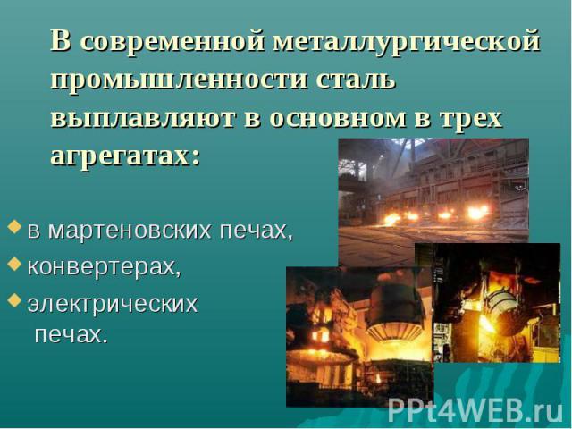 В современной металлургической промышленности сталь выплавляют в основном в трех агрегатах: в мартеновских печах, конвертерах,электрических печах.