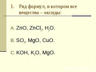 Ряд формул, в котором все вещества – оксиды: ZnO, ZnCl2, H2O.SO3, MgO, CuO.KOH,