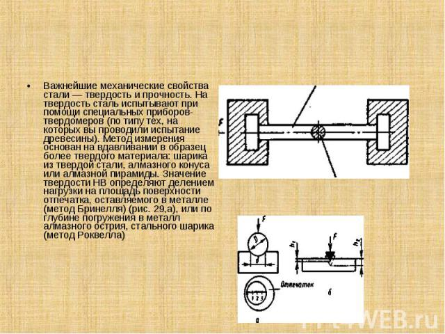 Важнейшие механические свойства стали — твердость и прочность. На твердость сталь испытывают при помощи специальных приборов-твердомеров (по типу тех, на которых вы проводили испытание древесины). Метод измерения основан на вдавливании в образец бол…