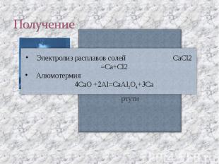 Получение Электролиз расплавов солей CaCl2 =Ca+Cl2Алюмотермия CaO +Al=CaAlO+Ca