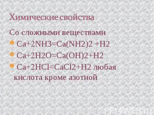 Химические свойства Со сложными веществамиCa+NH3=Ca(NH2)2 +H2Ca+H2O=Ca(OH)2+H2Ca