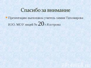 Спасибо за внимание Презентацию выполнила учитель химии Тихомирова И.Ю. МОУ лице