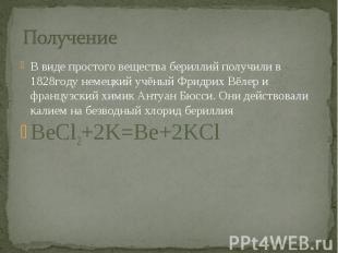 Получение В виде простого вещества бериллий получили в 1828году немецкий учёный