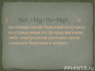 BeF2+Mg=Be+MgF2 В настоящее время бериллий получают, восстанавливая его фторид м