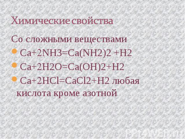 Химические свойства Со сложными веществамиCa+NH3=Ca(NH2)2 +H2Ca+H2O=Ca(OH)2+H2Ca+HCl=CaCl2+H2 любая кислота кроме азотной