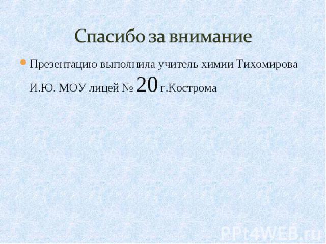 Спасибо за внимание Презентацию выполнила учитель химии Тихомирова И.Ю. МОУ лицей № 20 г.Кострома