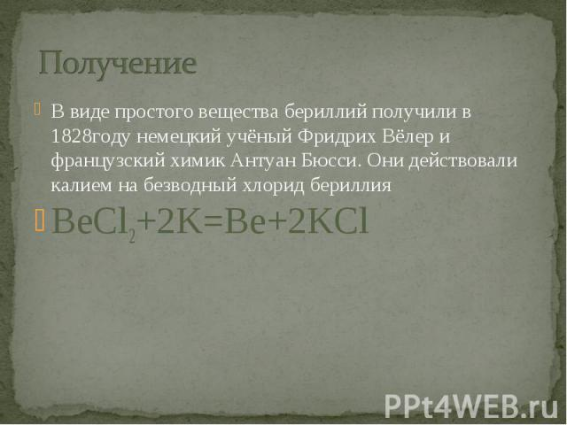 Получение В виде простого вещества бериллий получили в 1828году немецкий учёный Фридрих Вёлер и французский химик Антуан Бюсси. Они действовали калием на безводный хлорид бериллия BeCl2+2K=Be+2KCl