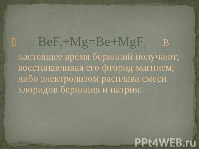 BeF2+Mg=Be+MgF2 В настоящее время бериллий получают, восстанавливая его фторид магнием, либо электролизом расплава смеси хлоридов бериллия и натрия.