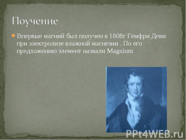 Поучение Впервые магний был получен в 1808г Гемфри Деви при электролизе влажной магнезии . По его предложению элемент назвали Magnium