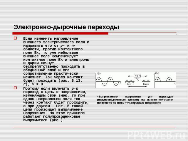 Электронно-дырочные переходы Если изменить направление внешнего электрического поля и направить его от р- к n-области, против контактного поля Ек, то уже небольшое внешнее поле компенсирует контактное поле Ек и электроны и дырки начнут беспрепятстве…