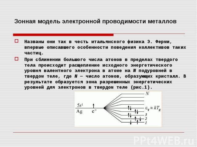 Зонная модель электронной проводимости металлов Названы они так в честь итальянского физика Э. Ферми, впервые описавшего особенности поведения коллективов таких частиц. При сближении большого числа атомов в пределах твердого тела происходит расщепле…