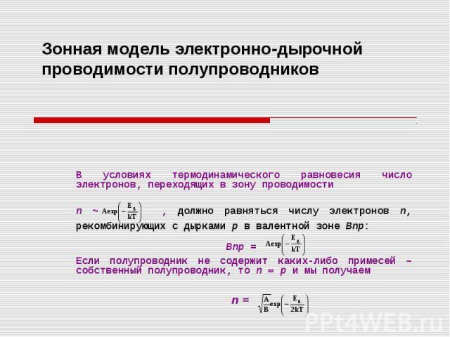 Зонная модель электронно-дырочной проводимости полупроводников В условиях термодинамического равновесия число электронов, переходящих в зону проводимости n ~ , должно равняться числу электронов n, рекомбинирующих с дырками р в валентной зоне Bnp: Bn…