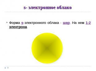 s- электронное облако Форма s-электронного облака - шар. На нем 1-2 электрона.
