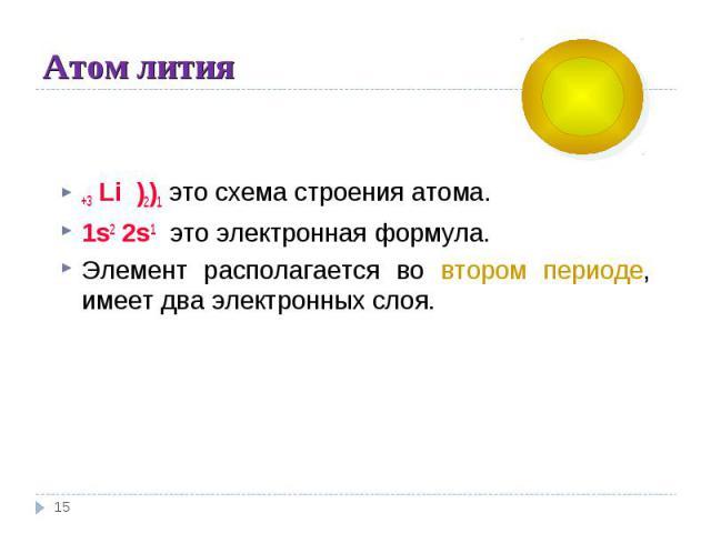Атом лития +3 Li )2)1 это схема строения атома.1s2 2s1 это электронная формула. Элемент располагается во втором периоде, имеет два электронных слоя.