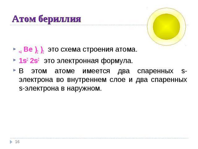 Атом бериллия +4 Be )2 )2 это схема строения атома.1s2 2s2 это электронная формула.В этом атоме имеется два спаренных s-электрона во внутреннем слое и два спаренных s-электрона в наружном.