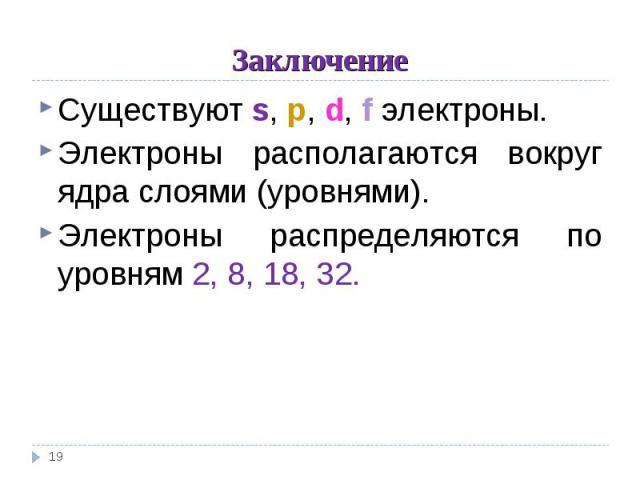 Заключение Существуют s, p, d, f электроны. Электроны располагаются вокруг ядра слоями (уровнями). Электроны распределяются по уровням 2, 8, 18, 32.