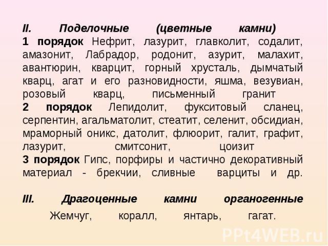 II. Поделочные (цветные камни) 1 порядок Нефрит, лазурит, главколит, содалит, амазонит, Лабрадор, родонит, азурит, малахит, авантюрин, кварцит, горный хрусталь, дымчатый кварц, агат и его разновидности, яшма, везувиан, розовый кварц, письменный гран…