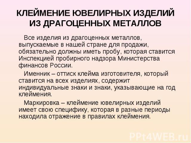 КЛЕЙМЕНИЕ ЮВЕЛИРНЫХ ИЗДЕЛИЙ ИЗ ДРАГОЦЕННЫХ МЕТАЛЛОВ Все изделия из драгоценных металлов, выпускаемые в нашей стране для продажи, обязательно должны иметь пробу, которая ставится Инспекцией пробирного надзора Министерства финансов России. Именник – о…