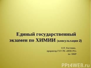 Единый государственный экзамен по ХИМИИ (консультация 2) О.П. Костенко, проректо