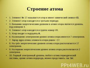Строение атома 1. Элемент № 17 называется хлор и имеет химический символ Cl.2. Э