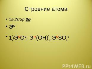 Строение атома 1s2 2s2 2p6 3s2Э+21)Э+2О-2; Э+2 (ОН)-2;Э+2SO4-2