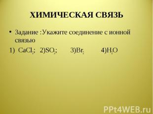 ХИМИЧЕСКАЯ СВЯЗЬ Задание :Укажите соединение с ионной связью1) CaCl2;2)SO2;3)Br2