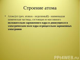 Строение атома Атом (от греч. atomos - неделимый) - наименьшая химическая частиц