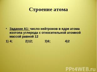 Строение атома Задание А1: число нейтронов в ядре атома изотопа углерода с относ