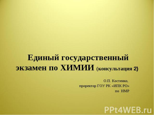 Единый государственный экзамен по ХИМИИ (консультация 2) О.П. Костенко, проректор ГОУ РК «ИПК РО»по НМР