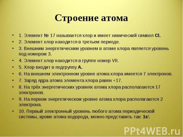 Строение атома 1. Элемент № 17 называется хлор и имеет химический символ Cl.2. Элемент хлор находится в третьем периоде.3. Внешним энергетическим уровнем в атоме хлора является уровень под номером 3.4. Элемент хлор находится в группе номер VII.5. Хл…