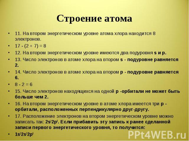 Строение атома 11. На втором энергетическом уровне атома хлора находится 8 электронов.17 - (2 + 7) = 812. На втором энергетическом уровне имеются два подуровня s и р.13. Число электронов в атоме хлора на втором s - подуровне равняется 2.14. Число эл…
