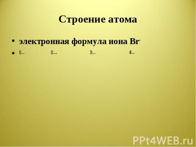Строение атома электронная формула иона Br-1)…2)….3)…4)…