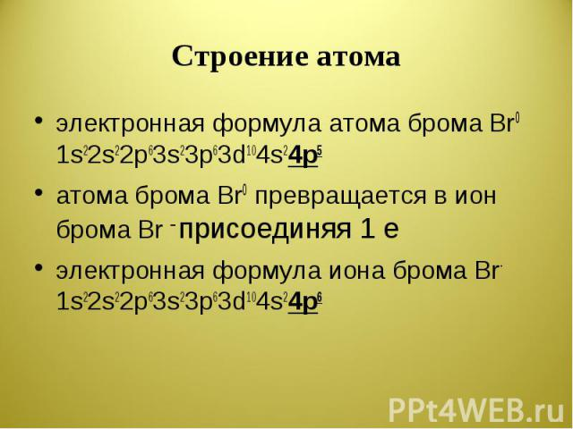 Строение атома электронная формула атома брома Br0 1s22s22p63s23p63d104s24p5атома брома Br0 превращается в ион брома Br – присоединяя 1 eэлектронная формула иона брома Br- 1s22s22p63s23p63d104s24p6