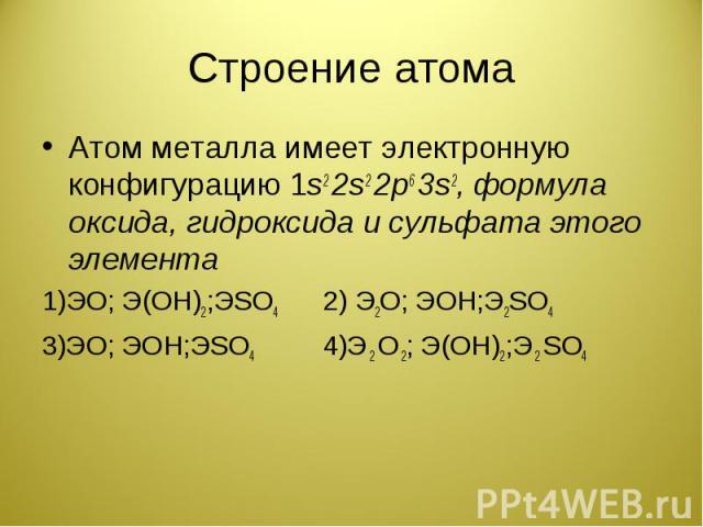 Строение атома Атом металла имеет электронную конфигурацию 1s2 2s2 2p6 3s2, формула оксида, гидроксида и сульфата этого элемента1)ЭО; Э(ОН)2;ЭSO4 2) Э2О; ЭОН;Э2SO4 3)ЭО; ЭОН;ЭSO4 4)Э 2 О 2; Э(ОН)2;Э 2 SO4