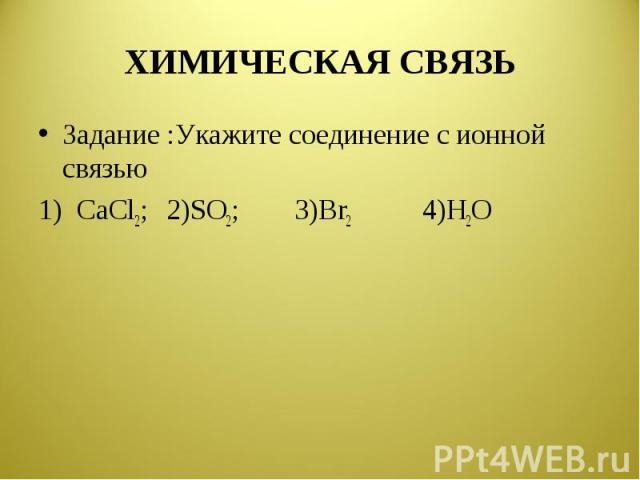 ХИМИЧЕСКАЯ СВЯЗЬ Задание :Укажите соединение с ионной связью1) CaCl2;2)SO2;3)Br24)H2O