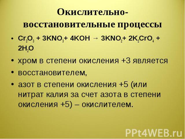 Окислительно-восстановительные процессы Cr2O3 + 3KNO3+ 4KOH → 3KNO2+ 2K2CrO4 + 2H2Oхром в степени окисления +3 являетсявосстановителем, азот в степени окисления +5 (или нитрат калия за счет азота в степени окисления +5) – окислителем.