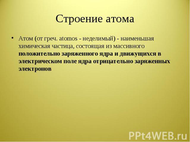 Строение атома Атом (от греч. atomos - неделимый) - наименьшая химическая частица, состоящая из массивного положительно заряженного ядра и движущихся в электрическом поле ядра отрицательно заряженных электронов