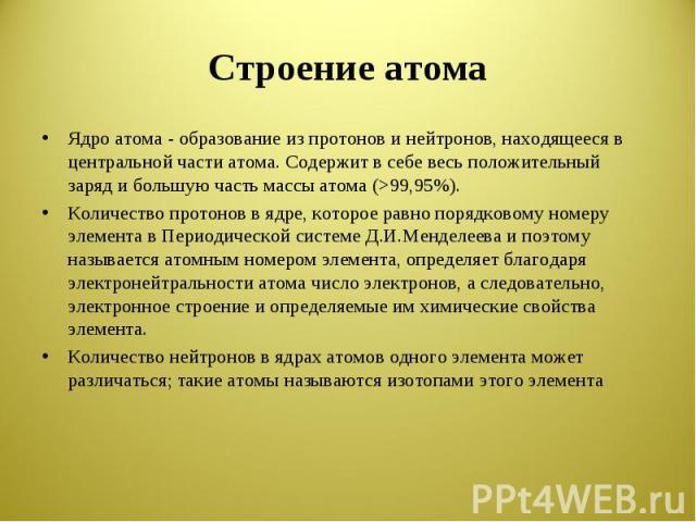Строение атома Ядро атома - образование из протонов и нейтронов, находящееся в центральной части атома. Содержит в себе весь положительный заряд и большую часть массы атома (>99,95%).Количество протонов в ядре, которое равно порядковому номеру элеме…