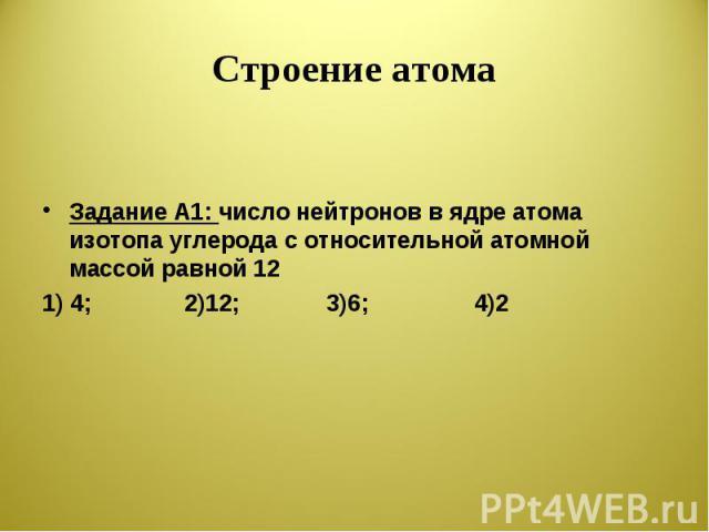 Строение атома Задание А1: число нейтронов в ядре атома изотопа углерода с относительной атомной массой равной 12 1) 4; 2)12; 3)6; 4)2