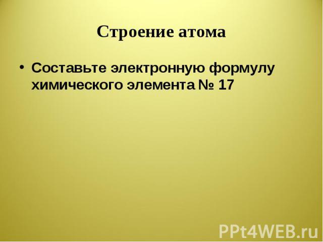 Строение атома Составьте электронную формулу химического элемента № 17