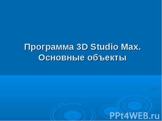 Программа 3D Studio Max.Основные объекты