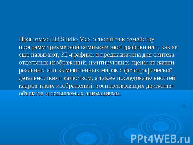 Программа 3D Studio Max относится к семейству программ трехмерной компьютерной графики или, как ее еще называют, ЗD-графики и предназначена для синтеза отдельных изображений, имитирующих сцены из жизни реальных или вымышленных миров с фотографическо…