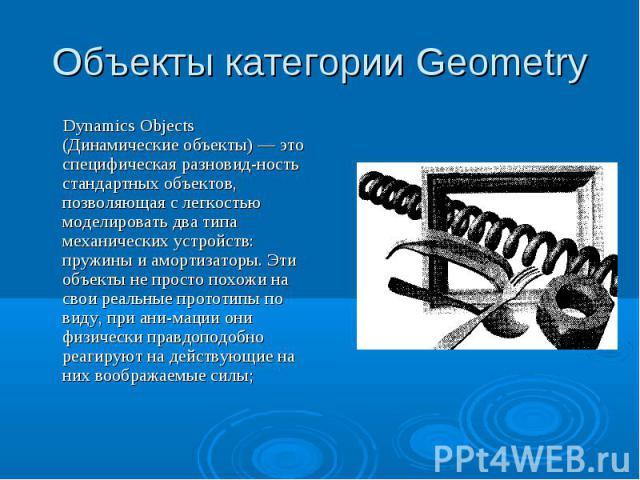 Объекты категории Geometry Dynamics Objects (Динамические объекты) — это специфическая разновидность стандартных объектов, позволяющая с легкостью моделировать два типа механических устройств: пружины и амортизаторы. Эти объекты не просто похожи на …