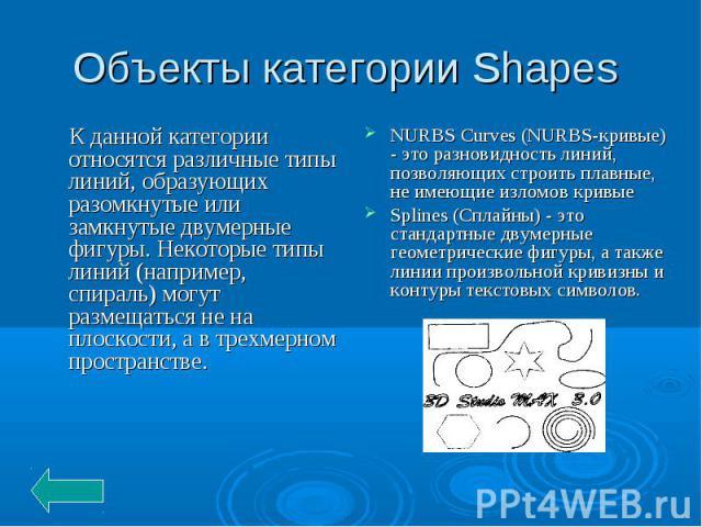 Объекты категории Shapes К данной категории относятся различные типы линий, образующих разомкнутые или замкнутые двумерные фигуры. Некоторые типы линий (например, спираль) могут размещаться не на плоскости, а в трехмерном пространстве. NURBS Curves …