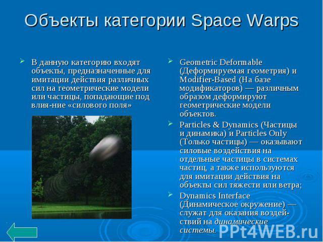 Объекты категории Space Warps В данную категорию входят объекты, предназначенные для имитации действия различных сил на геометрические модели или частицы, попадающие под влияние «силового поля» Geometric Deformable (Деформируемая геометрия) и Modifi…
