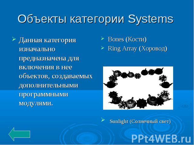 Объекты категории Systems Данная категория изначально предназначена для включения в нее объектов, создаваемых дополнительными программными модулями.Bones (Кости) Ring Array (Хоровод) Sunlight (Солнечный свет)