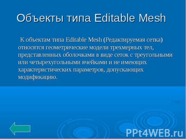 Объекты типа Editable Mesh К объектам типа Editable Mesh (Редактируемая сетка) относятся геометрические модели трехмерных тел, представленных оболочками в виде сеток с треугольными или четырехугольными ячейками и не имеющих характеристических параме…