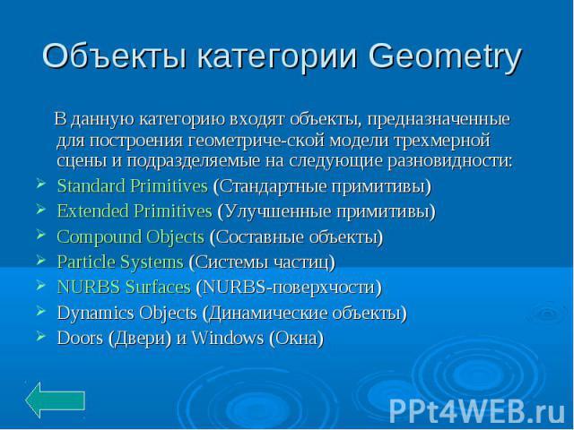Объекты категории Geometry В данную категорию входят объекты, предназначенные для построения геометрической модели трехмерной сцены и подразделяемые на следующие разновидности:Standard Primitives (Стандартные примитивы) Extended Primitives (Улучшенн…