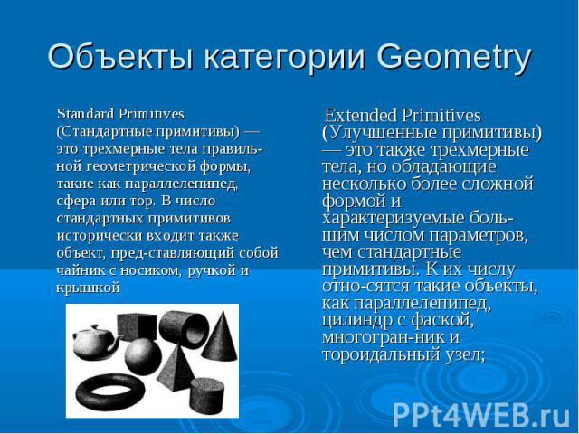 Объекты категории Geometry Standard Primitives (Стандартные примитивы) — это трехмерные тела правильной геометрической формы, такие как параллелепипед, сфера или тор. В число стандартных примитивов исторически входит также объект, представляющий соб…