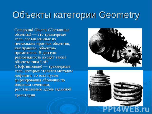 Объекты категории Geometry Compound Objects (Составные объекты) — это трехмерные тела, составленные из нескольких простых объектов, как правило, объектов-примитивов. В данную разновидность входят также объекты типа Loft (Лофтинговые) — трехмерные те…